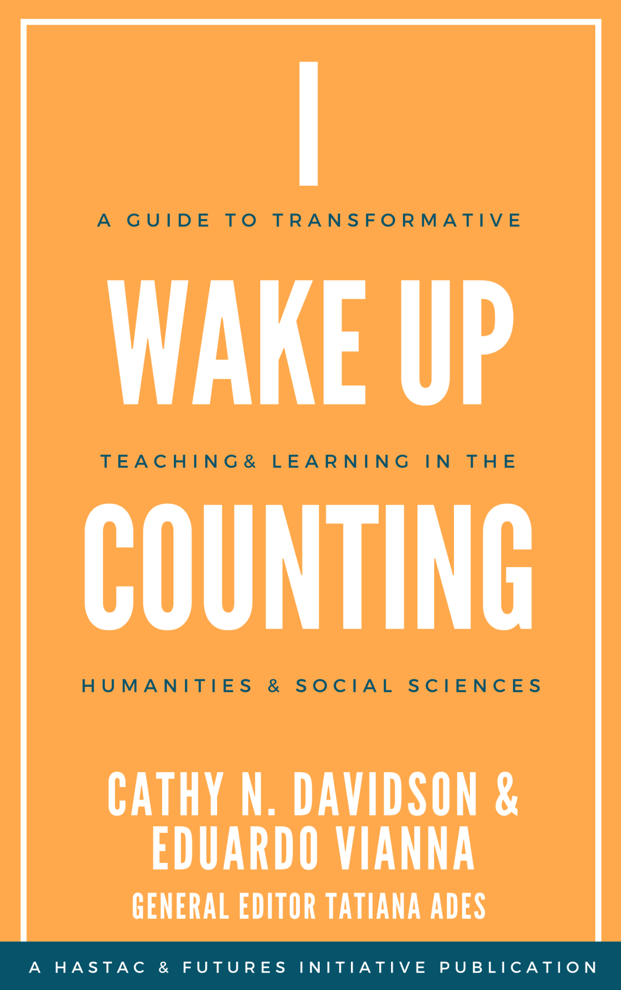 "Orange Book Cover, in large white font reads ""I Wake Up Counting."" In smaller navy font reads ""A Guide to Transformative Learning in the Humanities and Social Sciences."" Towards the bottom of the image in white it reads the authors names: Cathy N. Davidson and Eduardo Vianna and the general editor's name Tatiana Ades."